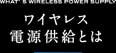 ワイヤレス電源供給とは